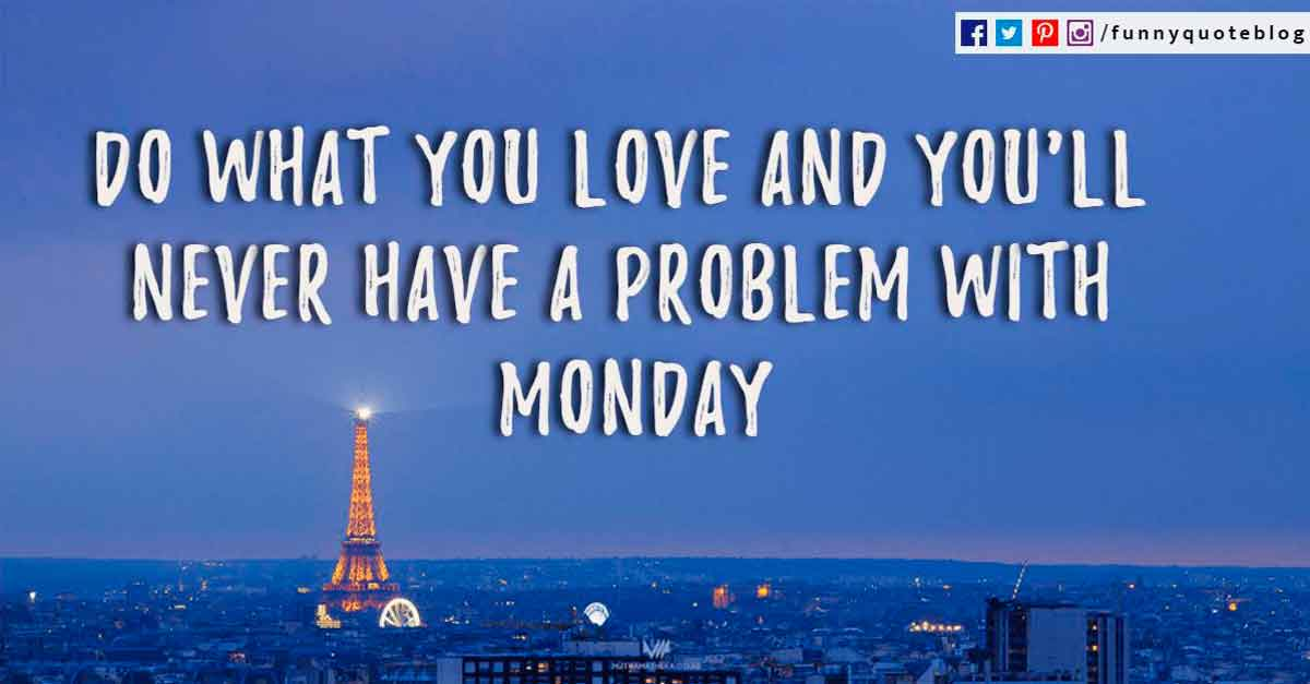 Do what you love and you'll never have a problem with Monday.