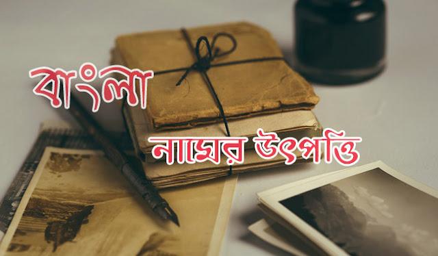 history of bangladesh name,origin of bangladesh name,origin of bangla,বাংলা নামের উৎপত্তি,বাংলা নামের অর্থ,বাংলা নামের ইংরেজি বানান,বাংলা নামের উদ্ভব,বাংলা নামের উৎপত্তি সম্পর্কে লেখ