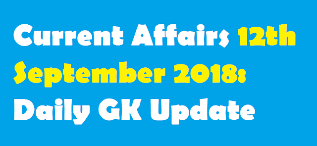 Current Affairs 12th September 2018: Daily GK Update