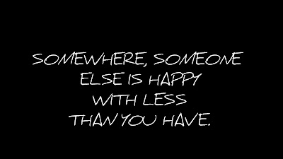 SOMEWHERE,  SOMEONE ELSE IS HAPPY WITH LESS THAN YOU HAVE.