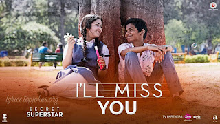 I'll Miss You from Secret Superstar: in the voice of Kushal Chokshi and music is composed by Amit Trivedi and lyricsted by Kausar Munir. The movie is starring Aamir Khan &  Zaira Wasim.  Song Details Song Title: I'll Miss You Singer: Kushal Chokshi Music: Amit Trivedi Lyrics: Kausar Munir Music Label: Zee Music Company