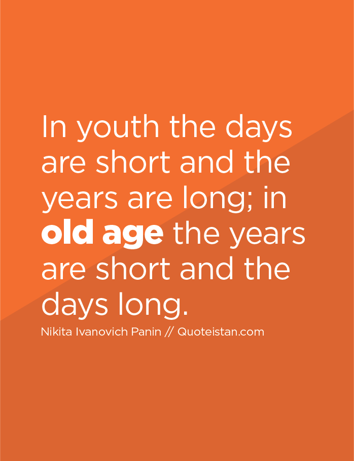 In youth the days are short and the years are long; in old age the years are short and the days long.