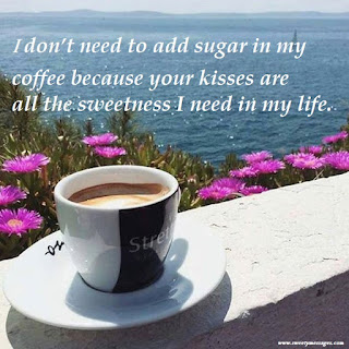 I don't need to add sugar in my coffee because your kisses are all the sweetness I need in my life.