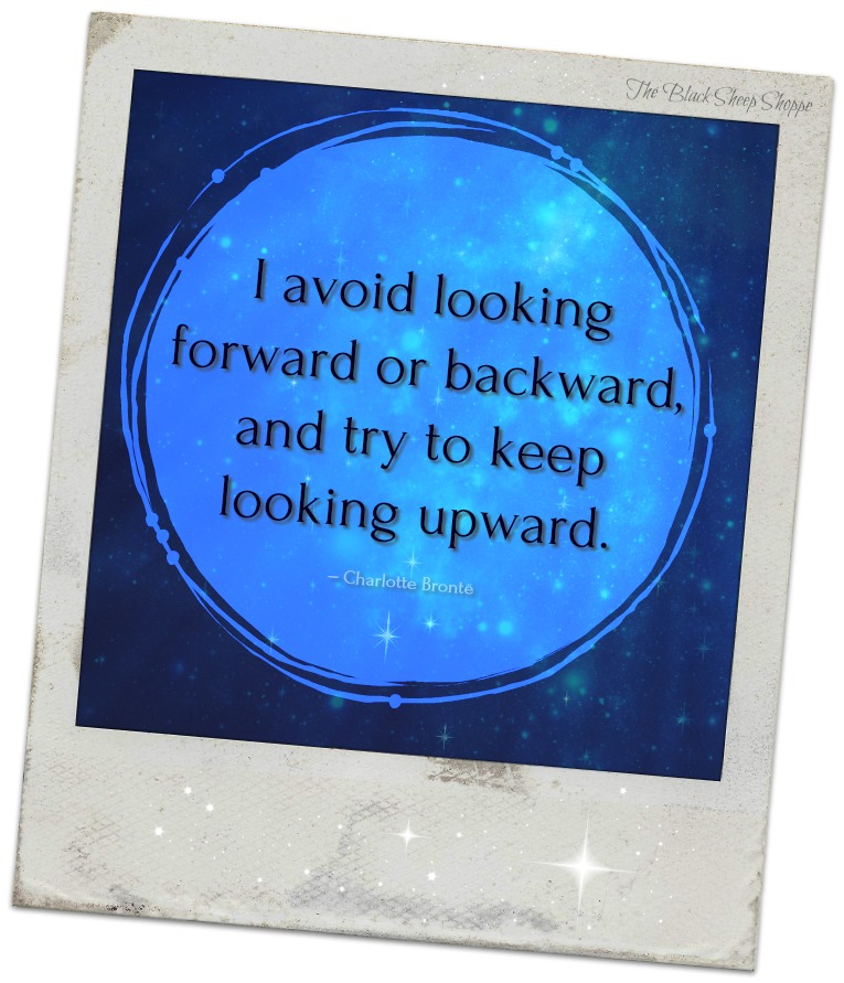"""I avoid looking forward or backward, and try to keep looking upward."" – Charlotte Brontë"
