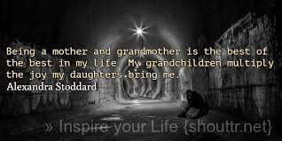 Famous Quotes About Life Changes: being a mother and grandmother is the best,