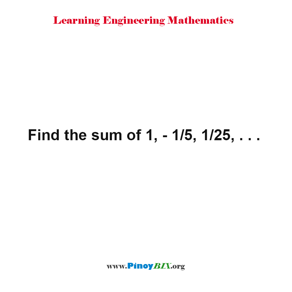 Find the sum of 1, - 1/5, 1/25, . . .