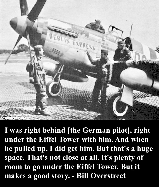 WWII Pilot Bill Overstreet and his P-51 Berlin Express, the plane he flew under the Eiffel Tower while chasing a German pilot. Bill Overstreet's quote describing the flight. 'It's plenty of room to go under the Eiffel Tower. But it makes a good story.' Overstreet and Mad Jack and other stories of pilots. marchmatron.com
