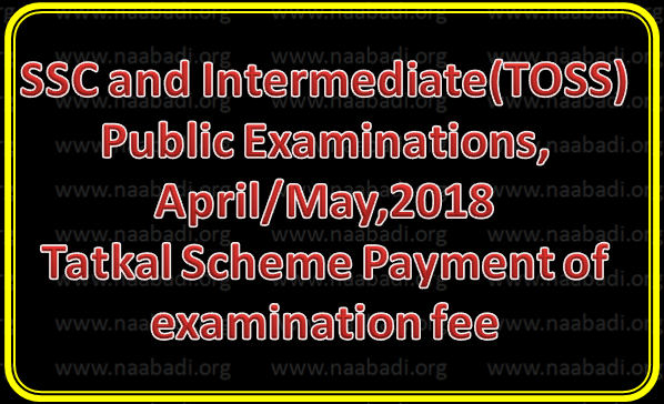 SSC and Intermediate(TOSS) Public Examinations, April/May,2018-Tatkal Scheme-Payment of examination fee