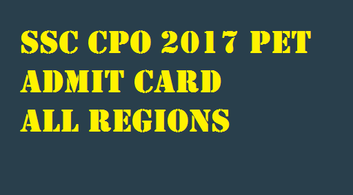 SSC CPO 2017 PET Admit Card All Regions Download