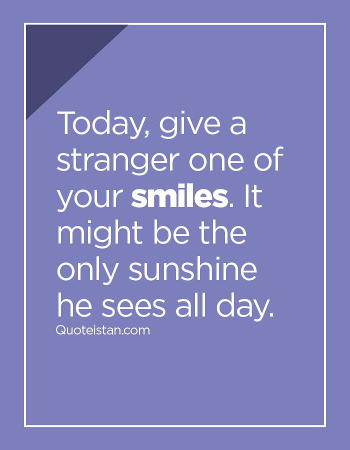 Today, give a stranger one of your smiles. It might be the only sunshine he sees all day.