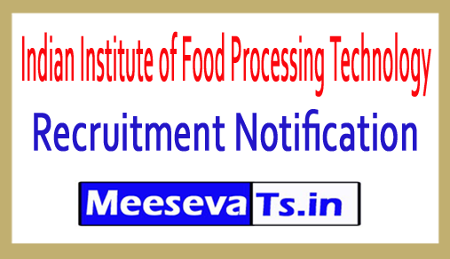 Indian Institute of Food Processing Technology IIFPT Recruitment