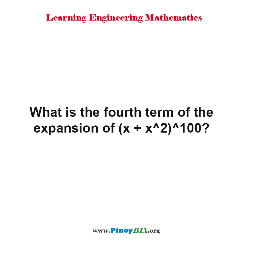 What is the fourth term of the expansion of (x + x^2)^100?