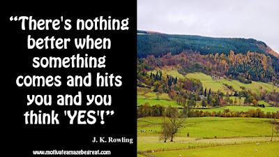 "J. K. Rowling Inspirational Quotes To Live By: ""There's nothing better when something comes and hits you and you think 'YES'!"""
