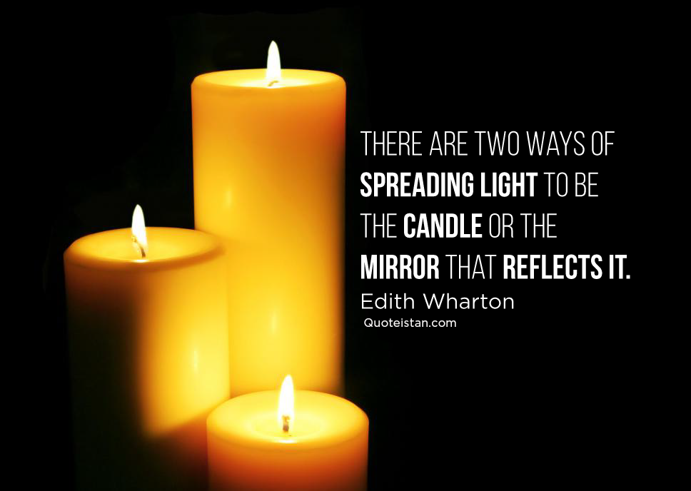 There are two ways of spreading light to be the candle or the mirror that reflects it. Edith Wharton #quoteoftheday