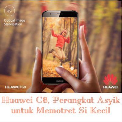 Huawei G8, Perangkat Asyik untuk Memotret Si Kecil