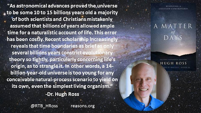 """As astronomical advances proved the universe to be some 10 to 15 billions years old a majority of both scientists and Christians mistakenly assumed that billions of years allowed ample time for a naturalistic account of life. This error has been costly. Recent scholarship increasingly reveals that time boundaries as brief as only several billions years constrict evolutionary theory so tightly, particularly concerning life's origin, as to strangle it. In other words, a 14-billion-year-old universe is too young for any conceivable natural-process scenario to yield on its own, even the simplest living organism.""- Quote from ""A Matter of Days"" by Dr. Hugh Ross"