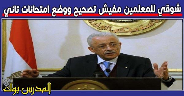 طارق شوقي للمعلمين مفيش تصحيح ووضع امتحانات تاني