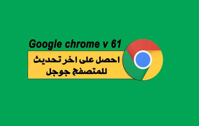 كيفية حصول على اخر نسخة من المتصفح جوجل كروم ,  google chrome, تحميل متصفح جوجل كروم, تحديث متصفح جوجل كروم, جوجل كروم 2018
