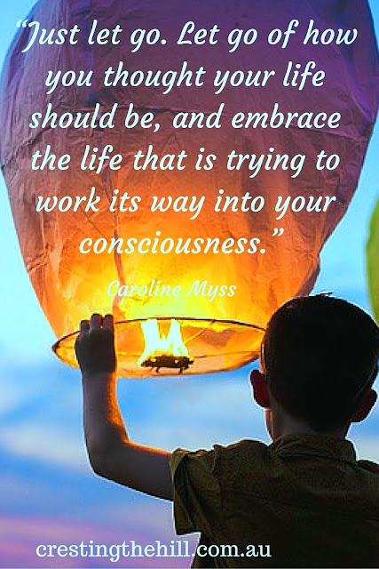 """Just let go. Let go of how you thought your life should be, and embrace the life that is trying to work its way into your consciousness."" Caroline Myss"