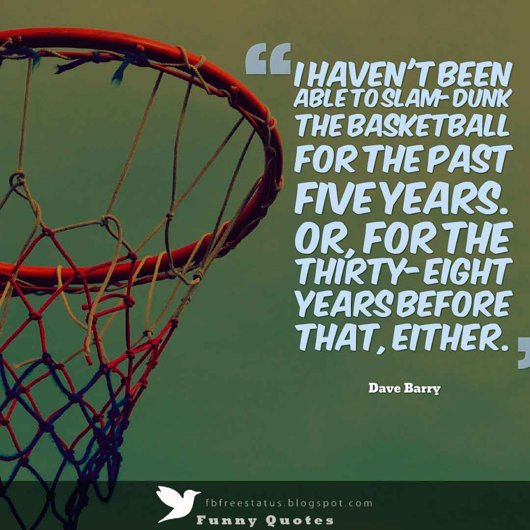 �I haven't been able to slam-dunk the basketball for the past five years. Or, for the thirty-eight years before that, either.� ,  Dave Barry Basketball Quote