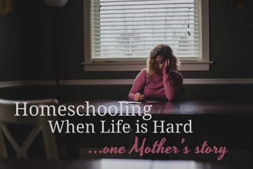 Homeschooling When Life is Hard...One Mother's Story