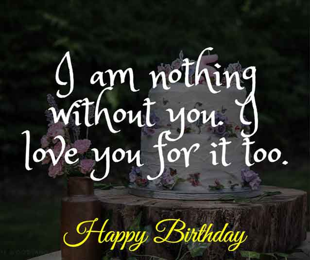 I am nothing without you. I love you for it too. Happy birthday!