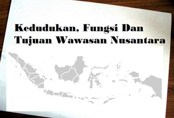 Kedudukan, Fungsi, Dan Tujuan Wawasan Nusantara