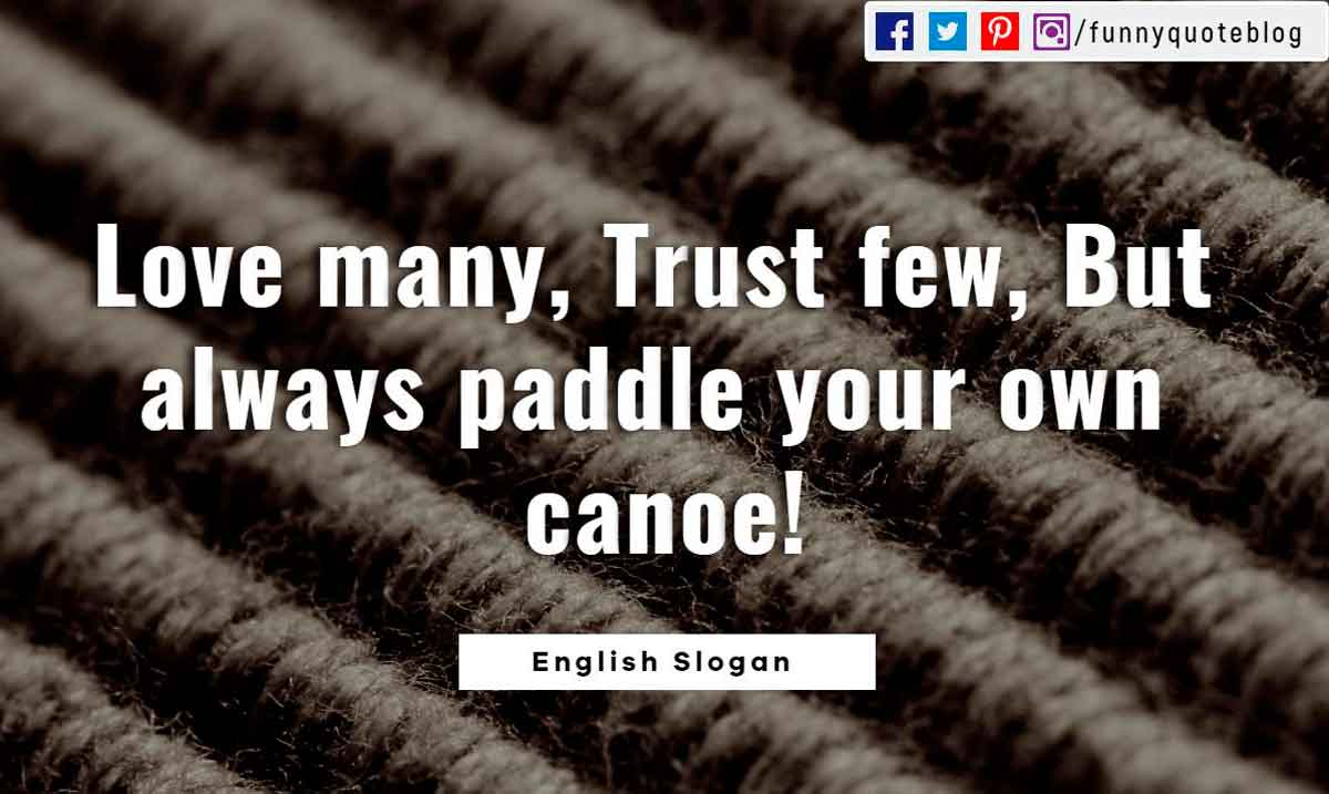 'Love many, trust few, always paddle your own canoe.' - English Slogan