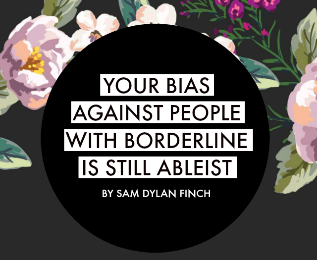 YOUR BIAS AGAINST PEOPLE WITH BORDERLINE IS STILL ABLEIST