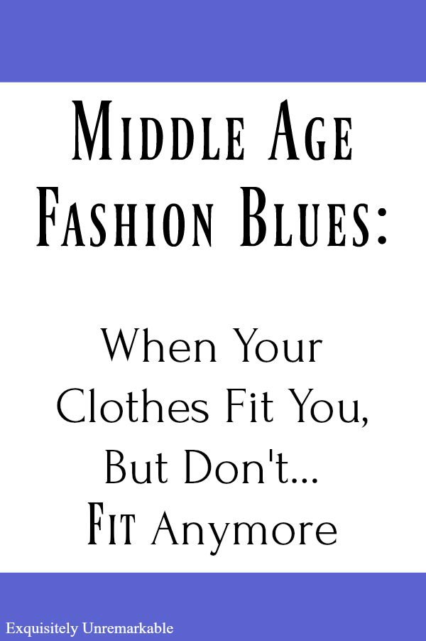 Middle Age Fashion Blues: When Your Clothes Don't Fit You Anymore Middle Age Blues  Black letters on white background