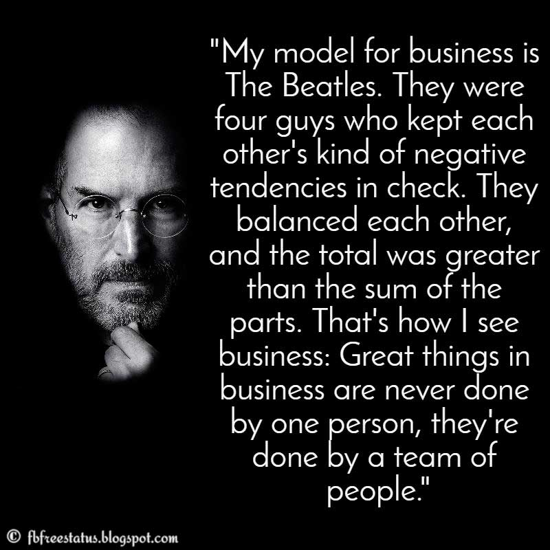 Steve Jobs Quote: My model for business is The Beatles: They were four guys that kept each others' negative tendencies in check; they balanced each other. And the total was greater than the sum of the parts.