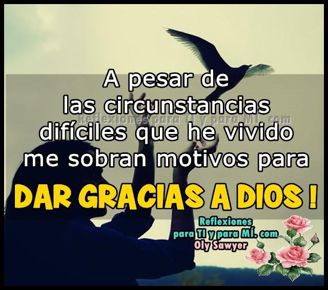 A pesar de las circunstancias difíciles que he vivido, me sobran motivos para DAR GRACIAS A DIOS !