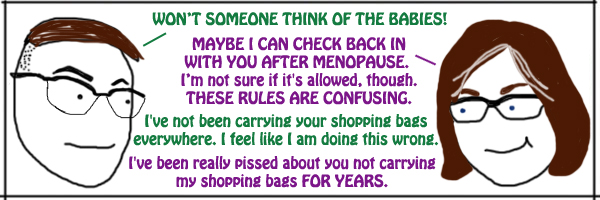 cartoon strip of Deeky and I talking to one another. Deeky: WON'T SOMEONE THINK OF THE BABIES! Me: MAYBE I CAN CHECK BACK IN WITH YOU AFTER MENOPAUSE. I'm not sure if it's allowed, though. THESE RULES ARE CONFUSING. Deeky: I've not been carrying your shopping bags everywhere. I feel like I am doing this wrong. Me: I've been really pissed about you not carrying my shopping bags FOR YEARS.