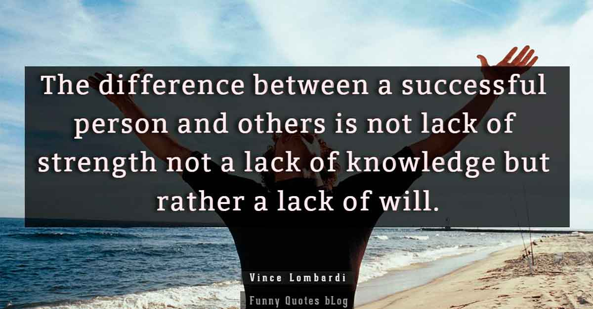 """The difference between a successful person and others is not lack of strength not a lack of knowledge but rather a lack of will."" – Vince Lombardi Quote."