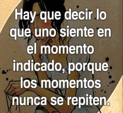 Hay que decir lo que uno siente en el momento indicado, porque los momentos nunca se repiten.