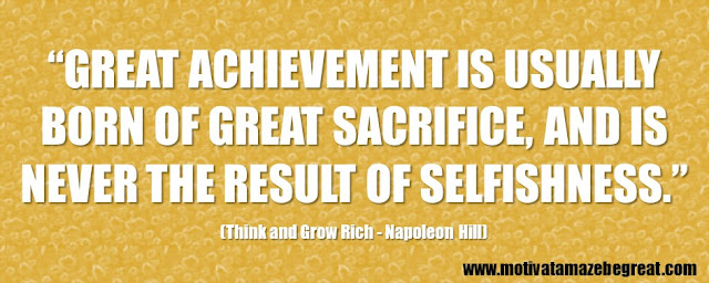"56 Best Think And Grow Rich Quotes by Napoleon Hill: ""Great achievement is usually born of great sacrifice, and is never the result of selfishness."""