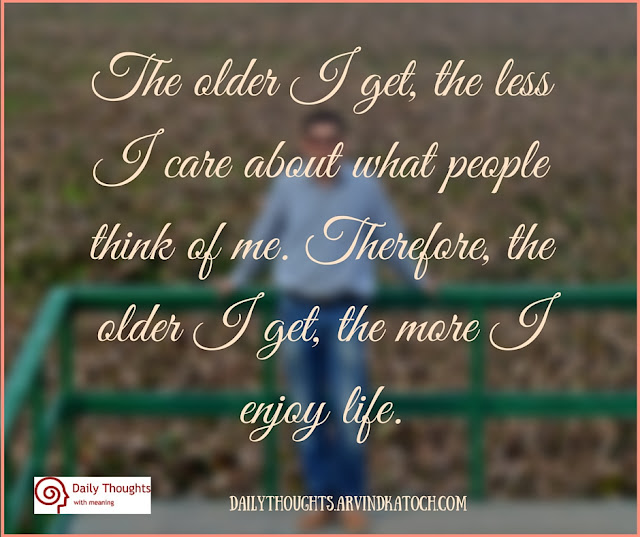 Daily Thought, Meaning, older, less, care, about, people, think, life,