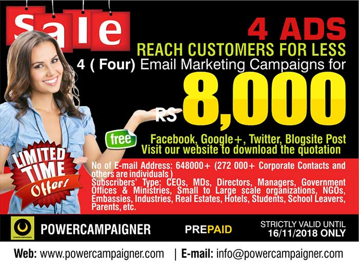 REACH MORE CUSTOMERS FOR LESS  4 ( Four) Email Marketing Campaigns Rs. 2000/= each  No of E-mail Address: 648000+ ( 272 000+ Corporate Contacts and others are individuals ) Subscribers' Type: CEOs, MDs, Directors, Managers, Government Offices & Ministries, Small to Large scale organizations, NGOs, Embassies, Industries, Real Estates, Hotels, Students, School Leavers, Parents, etc.  Valid until 16/11/2018 only.  Call/SMS 071 881 92 92 https://www.facebook.com/Powercampaigner/  #emailmarketing #powercampaigner