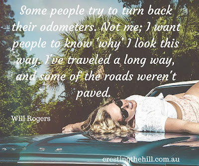 Some people try to turn back their odometers. Not me; I want people to know 'why' I look this way. I've traveled a long way, and some of the roads weren't paved.