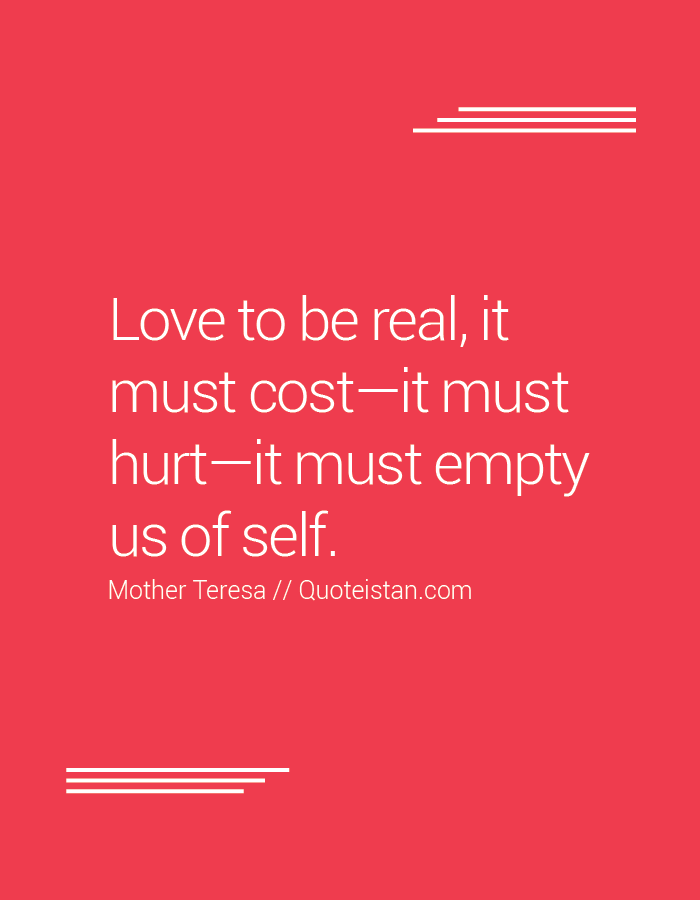 Love to be real, it must cost—it must hurt—it must empty us of self.