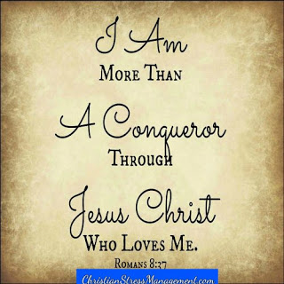 I am more than a conqueror through Jesus Christ who loves me. (Adapted Romans 8:37)