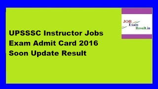 UPSSSC Instructor Jobs Exam Admit Card 2016 Soon Update Result