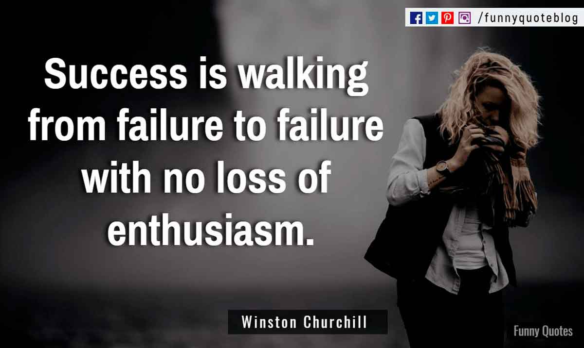 """Success is walking from failure to failure with no loss of enthusiasm."" ― Winston Churchill Quote"