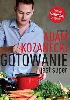 """""""Gotowanie jest super!"""" Adam Kozanecki"""