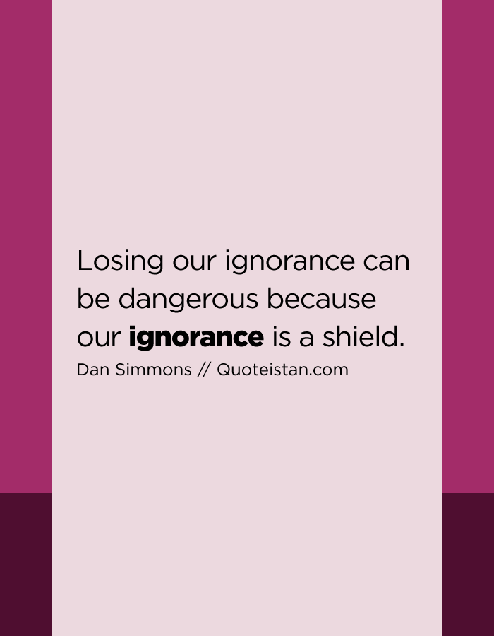 Losing our ignorance can be dangerous because our ignorance is a shield.