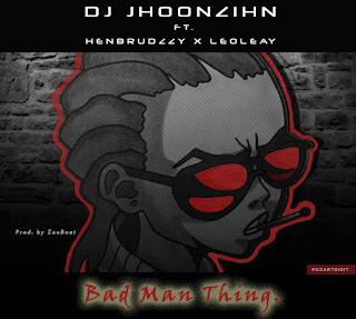 MUSIC: Dj Jhoonzihn Ft. Henbrudzzy x Leoleay – Bad Man Thing