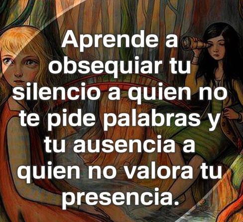 Aprende a obsequiar tu silencio a quien no te pide palabras y tu ausencia a quien no valora tu presencia.