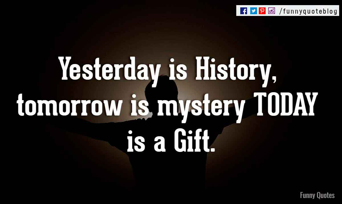 Yesterday is History, tomorrow is mystery TODAY is a Gift.