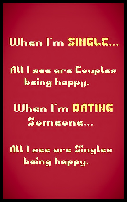 When I'm SINGLE... All I see are Couples being happy. When I'm DATING Someone... All I see are Singles being happy. #funny #truth #thoughts #relatable #dating #relationships