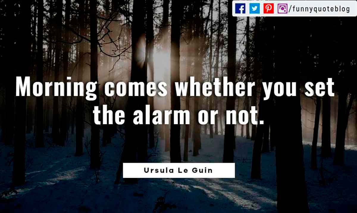 Morning comes whether you set the alarm or not.― Ursula K. Le Guin Quote